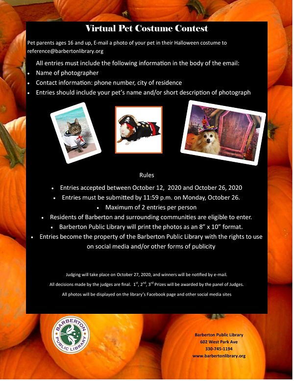"Pet parents ages 16 and up, E-mail a photo of your pet in their Halloween costume to reference@barbertonlibrary.org All entries must include the following information in the body of the email: • Name of photographer • Contact information: phone number, city of residence • Entries should include your pet's name and/or short description of photograph             Rules • Entries accepted between October 12,  2020 and October 26, 2020 • Entries must be submitted by 11:59 p.m. on Monday, October 26. • Maximum of 2 entries per person • Residents of Barberton and surrounding communities are eligible to enter. • Barberton Public Library will print the photos as an 8"" x 10"" format. • Entries become the property of the Barberton Public Library with the rights to use on social media and/or other forms of publicity     Judging will take place on October 27, 2020, and winners will be notified by e-mail. All decisions made by the judges are final.  1st, 2nd, 3rd Prizes will be awarded by the panel of Judges. All photos will be displayed on the library's Facebook page and other social media sites"